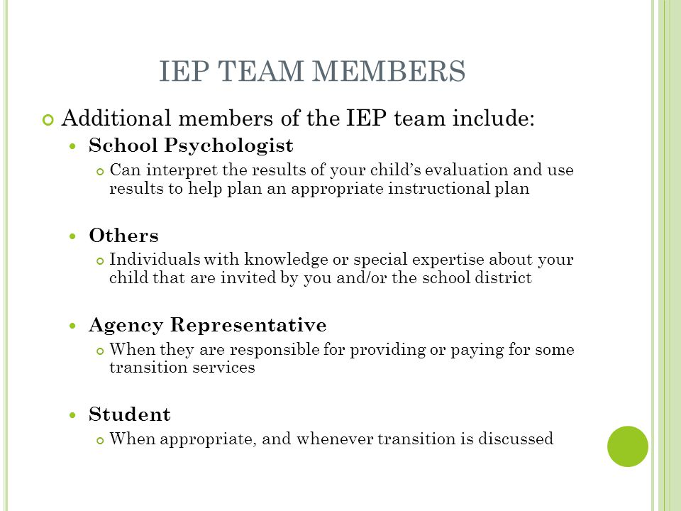 IEP TEAM MEMBERS Additional members of the IEP team include: School Psychologist Can interpret the results of your child's evaluation and use results to help plan an appropriate instructional plan Others Individuals with knowledge or special expertise about your child that are invited by you and/or the school district Agency Representative When they are responsible for providing or paying for some transition services Student When appropriate, and whenever transition is discussed