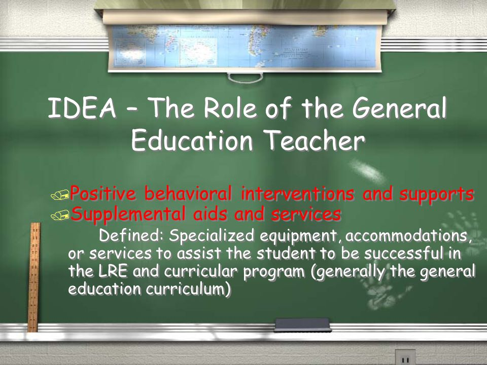 IDEA – The Role of the General Education Teacher / Positive behavioral interventions and supports / Supplemental aids and services Defined: Specialized equipment, accommodations, or services to assist the student to be successful in the LRE and curricular program (generally the general education curriculum) / Positive behavioral interventions and supports / Supplemental aids and services Defined: Specialized equipment, accommodations, or services to assist the student to be successful in the LRE and curricular program (generally the general education curriculum)