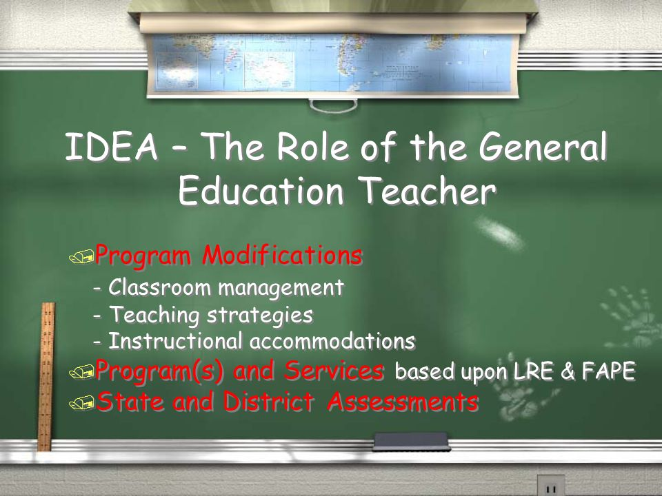 IDEA – The Role of the General Education Teacher / Program Modifications - Classroom management - Teaching strategies - Instructional accommodations / Program(s) and Services based upon LRE & FAPE / State and District Assessments / Program Modifications - Classroom management - Teaching strategies - Instructional accommodations / Program(s) and Services based upon LRE & FAPE / State and District Assessments