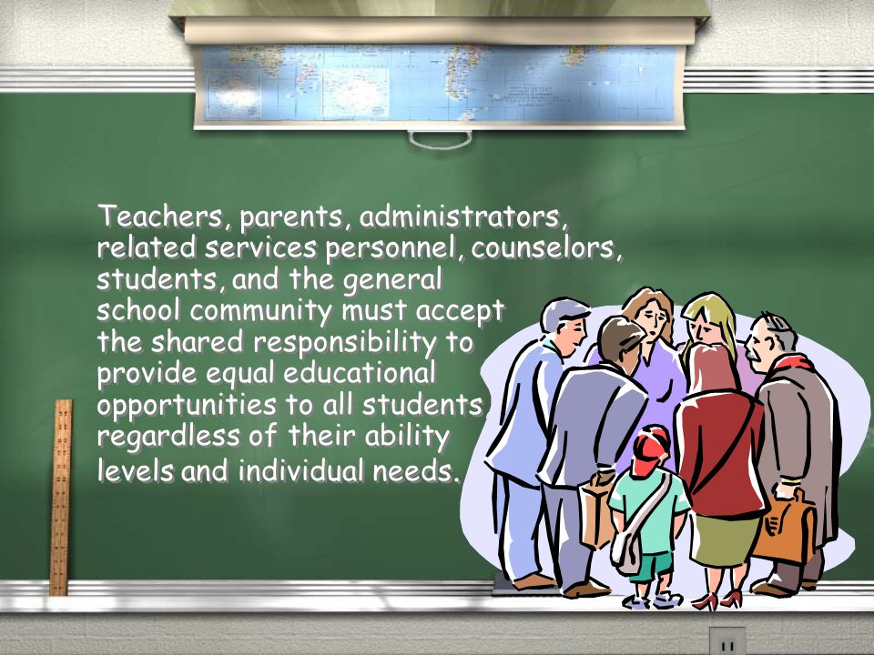 Teachers, parents, administrators, related services personnel, counselors, students, and the general school community must accept the shared responsibility to provide equal educational opportunities to all students, regardless of their ability levels and individual needs.