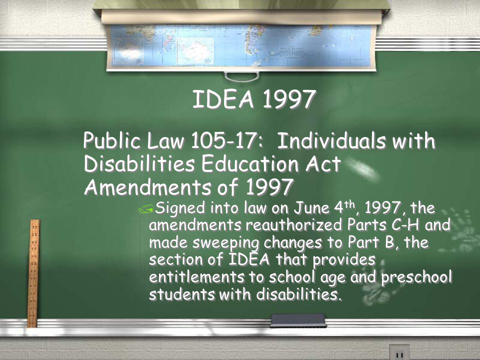 IDEA 1997 Public Law 105-17: Individuals with Disabilities Education Act Amendments of 1997 / Signed into law on June 4 th, 1997, the amendments reauthorized Parts C-H and made sweeping changes to Part B, the section of IDEA that provides entitlements to school age and preschool students with disabilities.