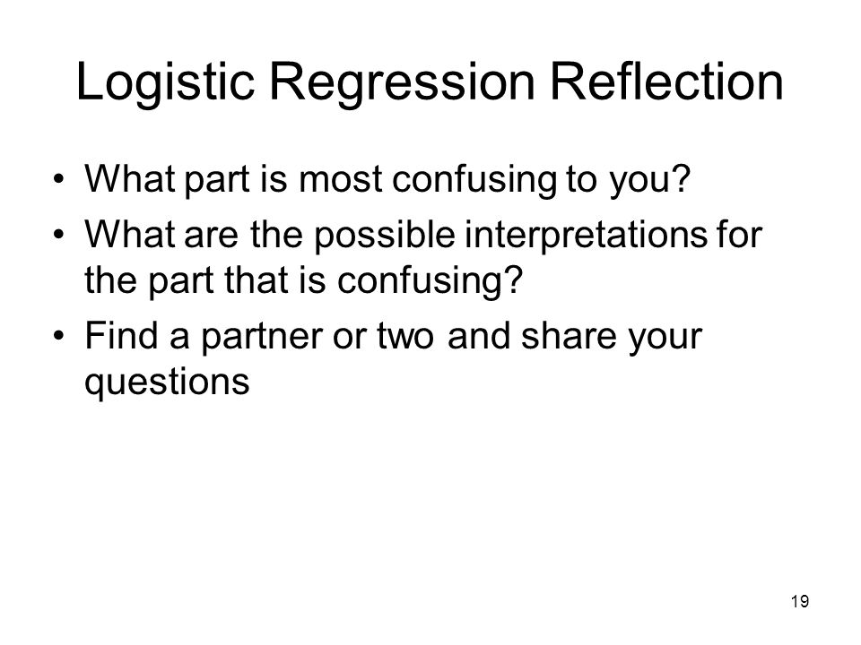 19 Logistic Regression Reflection What part is most confusing to you? What are the possible interpretations for the part that is confusing? Find a par