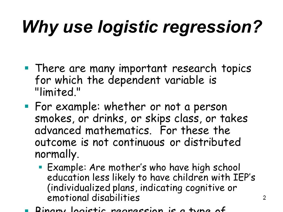 2 Why use logistic regression?  There are many important research topics for which the dependent variable is