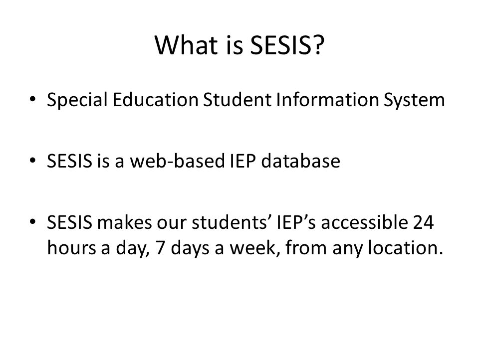 What is SESIS? Special Education Student Information System SESIS is a web-based IEP database SESIS makes our students' IEP's accessible 24 hours a da