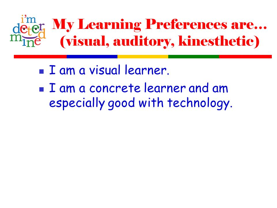 My Learning Preferences are… (visual, auditory, kinesthetic) I am a visual learner.