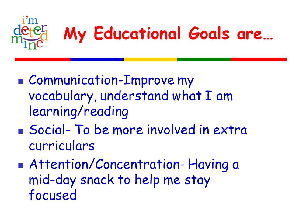 My Educational Goals are… Communication-Improve my vocabulary, understand what I am learning/reading Social- To be more involved in extra curriculars Attention/Concentration- Having a mid-day snack to help me stay focused