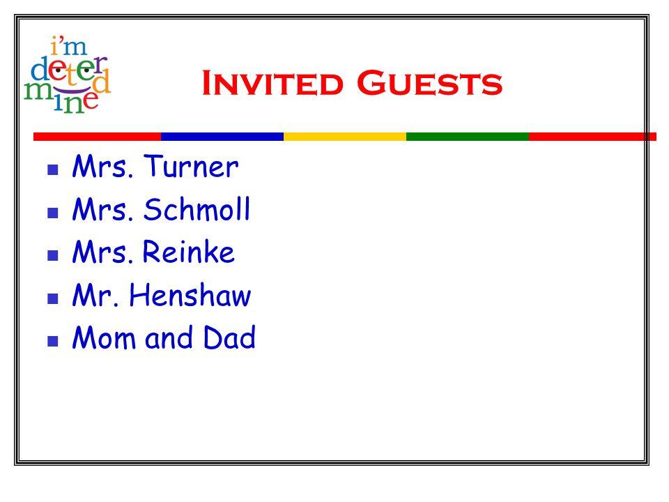 Invited Guests Mrs. Turner Mrs. Schmoll Mrs. Reinke Mr. Henshaw Mom and Dad
