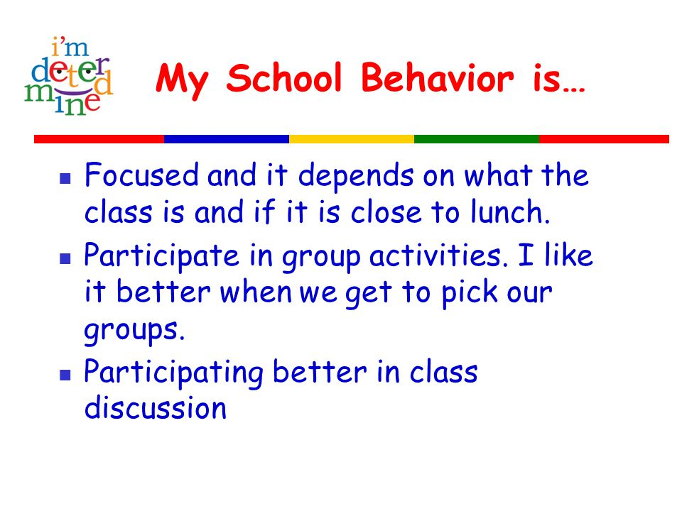 My School Behavior is… Focused and it depends on what the class is and if it is close to lunch.