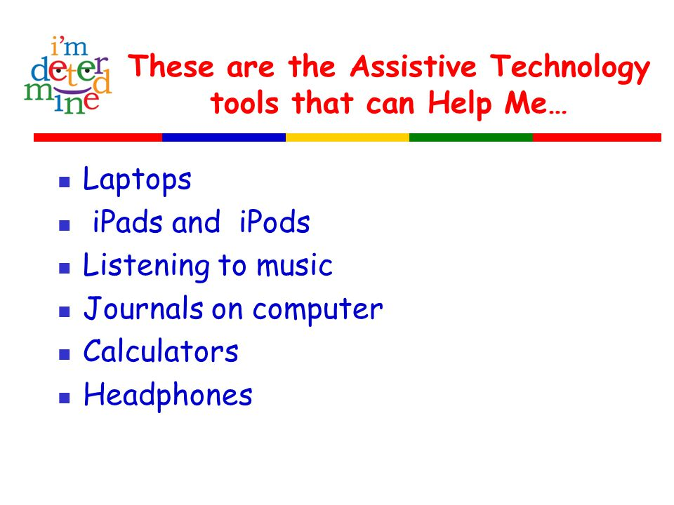 These are the Assistive Technology tools that can Help Me… Laptops iPads and iPods Listening to music Journals on computer Calculators Headphones