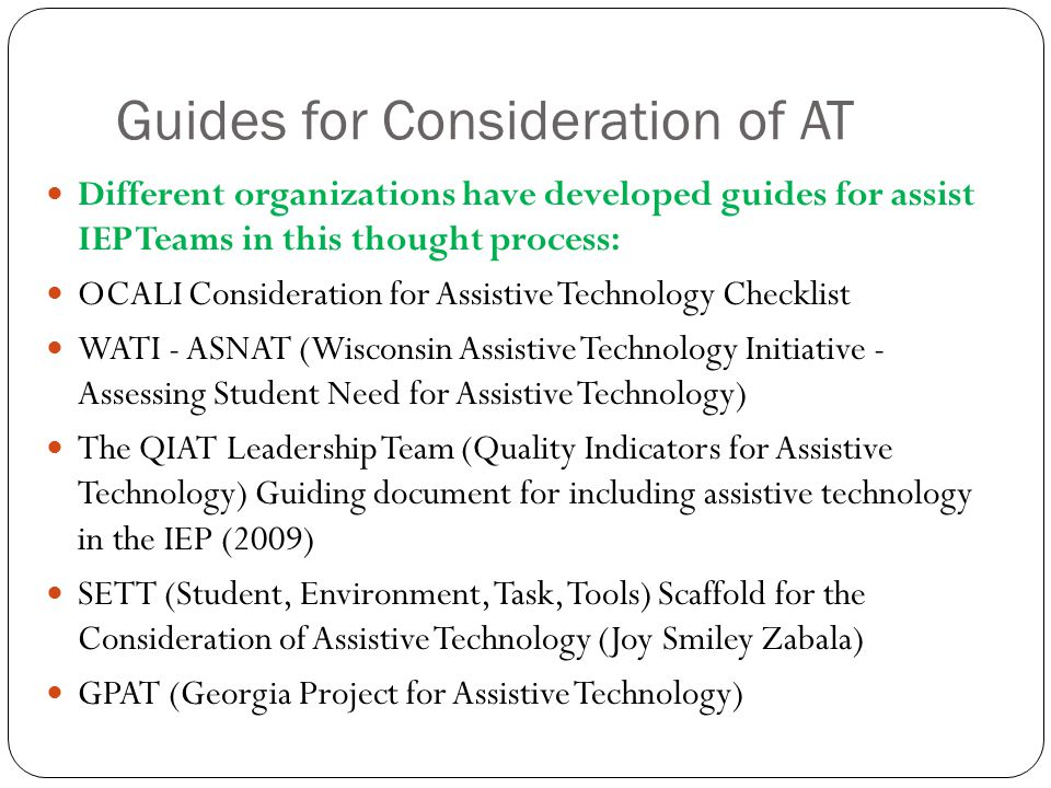 Guides for Consideration of AT Different organizations have developed guides for assist IEP Teams in this thought process: OCALI Consideration for Assistive Technology Checklist WATI - ASNAT (Wisconsin Assistive Technology Initiative - Assessing Student Need for Assistive Technology) The QIAT Leadership Team (Quality Indicators for Assistive Technology) Guiding document for including assistive technology in the IEP (2009) SETT (Student, Environment, Task, Tools) Scaffold for the Consideration of Assistive Technology (Joy Smiley Zabala) GPAT (Georgia Project for Assistive Technology)