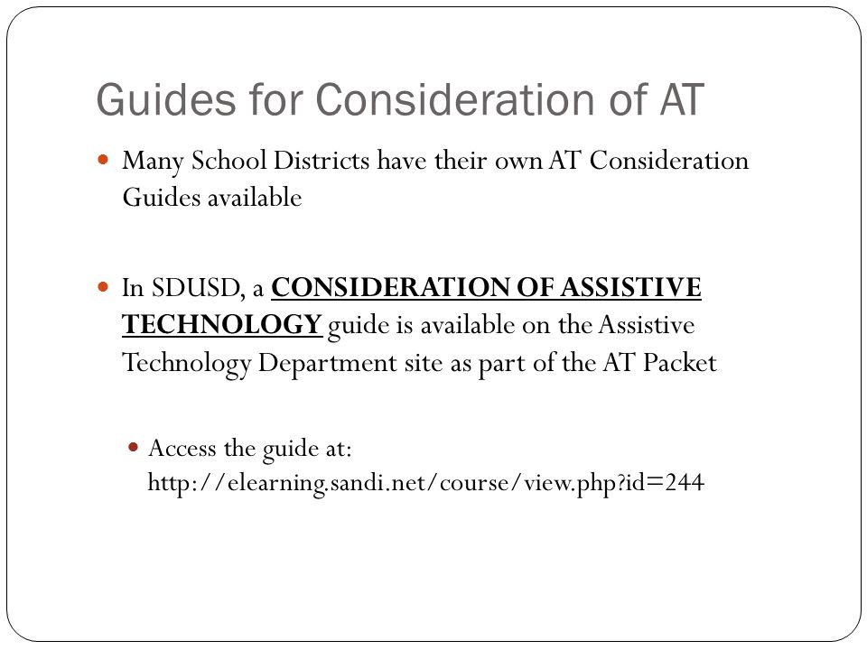 Guides for Consideration of AT Many School Districts have their own AT Consideration Guides available In SDUSD, a CONSIDERATION OF ASSISTIVE TECHNOLOGY guide is available on the Assistive Technology Department site as part of the AT Packet Access the guide at: http://elearning.sandi.net/course/view.php id=244