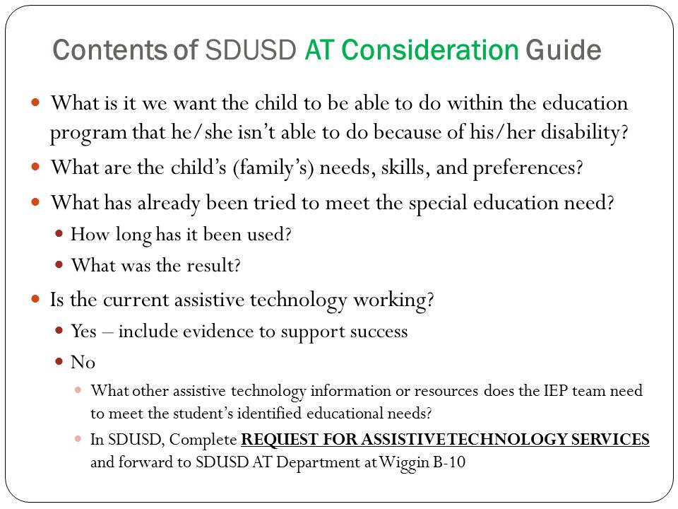 Contents of SDUSD AT Consideration Guide What is it we want the child to be able to do within the education program that he/she isn't able to do because of his/her disability.