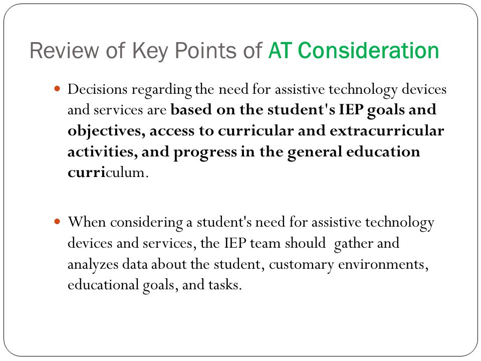 Review of Key Points of AT Consideration Decisions regarding the need for assistive technology devices and services are based on the student s IEP goals and objectives, access to curricular and extracurricular activities, and progress in the general education curriculum.