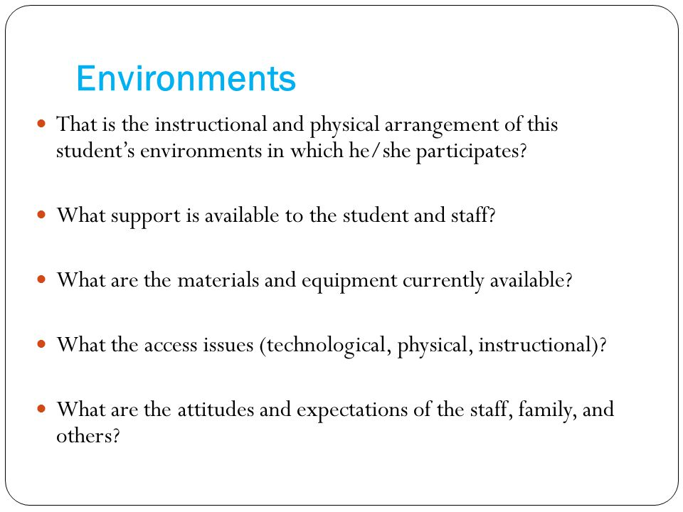 Environments That is the instructional and physical arrangement of this student's environments in which he/she participates.