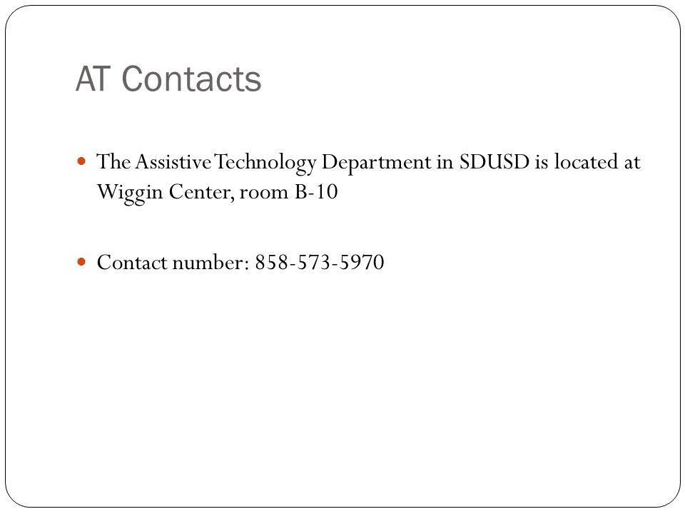 AT Contacts The Assistive Technology Department in SDUSD is located at Wiggin Center, room B-10 Contact number: 858-573-5970