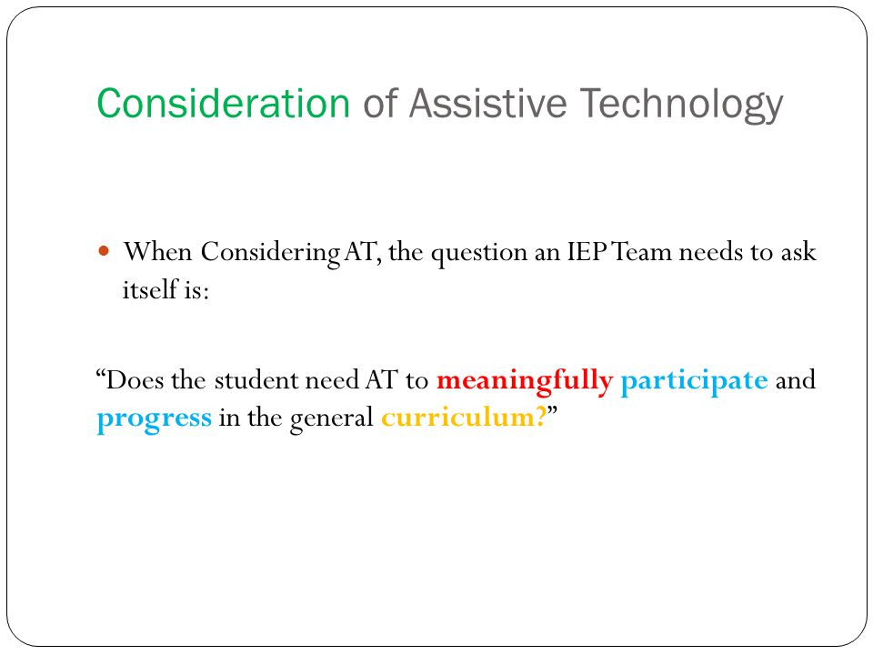 Initiating Assistive Technology Assessment When the actual AT solution may not be known, and the IEP team recognizes that a need is not being met and should seek further information regarding available solutions/tools.