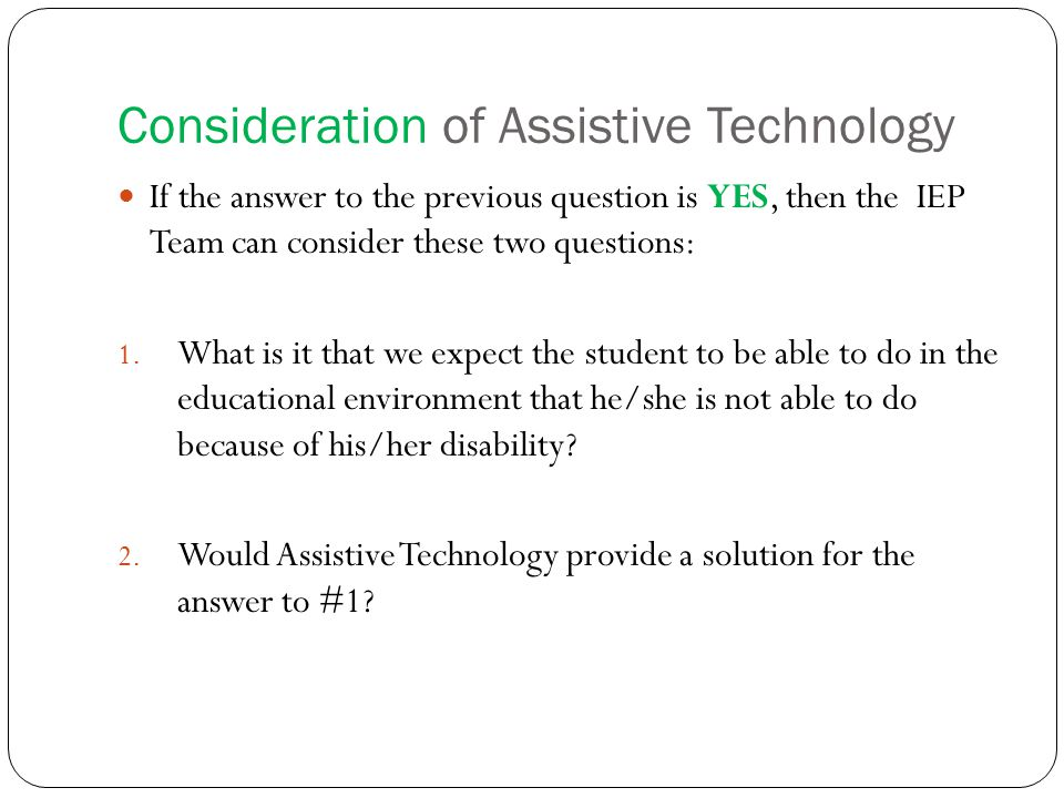 Consideration of Assistive Technology If the answer to the previous question is YES, then the IEP Team can consider these two questions: 1.