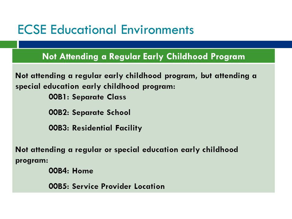ECSE Educational Environments Not Attending a Regular Early Childhood Program Not attending a regular early childhood program, but attending a special education early childhood program: 00B1: Separate Class 00B2: Separate School 00B3: Residential Facility Not attending a regular or special education early childhood program: 00B4: Home 00B5: Service Provider Location