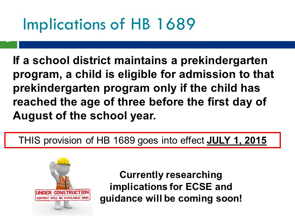 Implications of HB 1689 27 If a school district maintains a prekindergarten program, a child is eligible for admission to that prekindergarten program only if the child has reached the age of three before the first day of August of the school year.