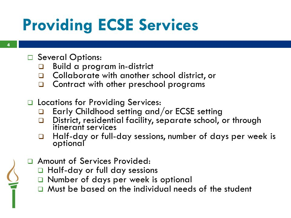  Several Options:  Build a program in-district  Collaborate with another school district, or  Contract with other preschool programs  Locations for Providing Services:  Early Childhood setting and/or ECSE setting  District, residential facility, separate school, or through itinerant services  Half-day or full-day sessions, number of days per week is optional  Amount of Services Provided:  Half-day or full day sessions  Number of days per week is optional  Must be based on the individual needs of the student 4 Providing ECSE Services