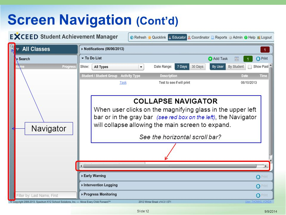 9/9/2014 Slide 12 Screen Navigation (Cont'd) COLLAPSE NAVIGATOR When user clicks on the magnifying glass in the upper left bar or in the gray bar (see red box on the left), the Navigator will collapse allowing the main screen to expand.