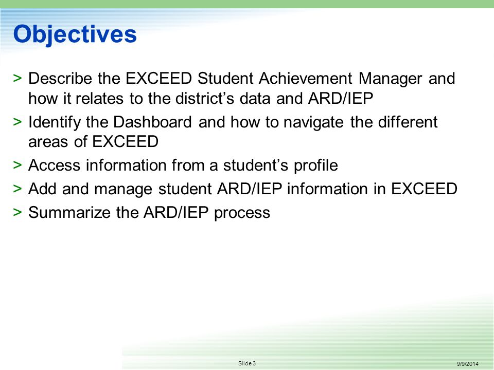 9/9/2014 Slide 3 Objectives >Describe the EXCEED Student Achievement Manager and how it relates to the district's data and ARD/IEP >Identify the Dashboard and how to navigate the different areas of EXCEED >Access information from a student's profile >Add and manage student ARD/IEP information in EXCEED >Summarize the ARD/IEP process