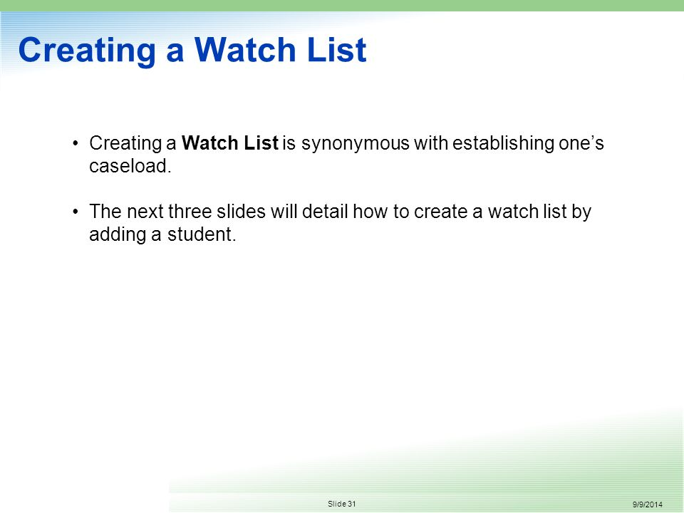 9/9/2014 Slide 31 Creating a Watch List Creating a Watch List is synonymous with establishing one's caseload.
