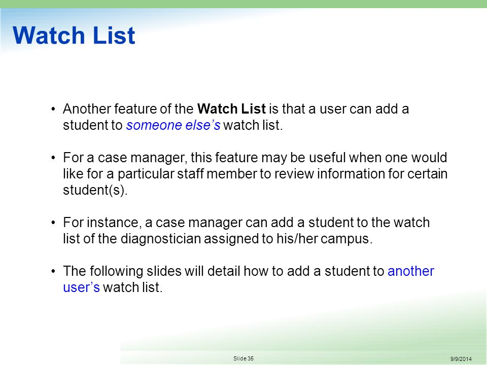 9/9/2014 Slide 35 Watch List Another feature of the Watch List is that a user can add a student to someone else's watch list.