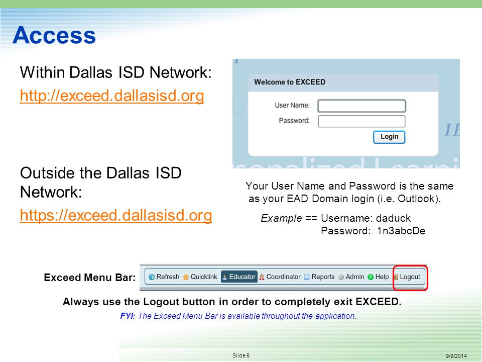 9/9/2014 Slide 5 Access Within Dallas ISD Network: http://exceed.dallasisd.org Outside the Dallas ISD Network: https://exceed.dallasisd.org Your User Name and Password is the same as your EAD Domain login (i.e.