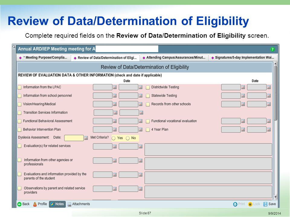 9/9/2014 Slide 67 Review of Data/Determination of Eligibility Complete required fields on the Review of Data/Determination of Eligibility screen.