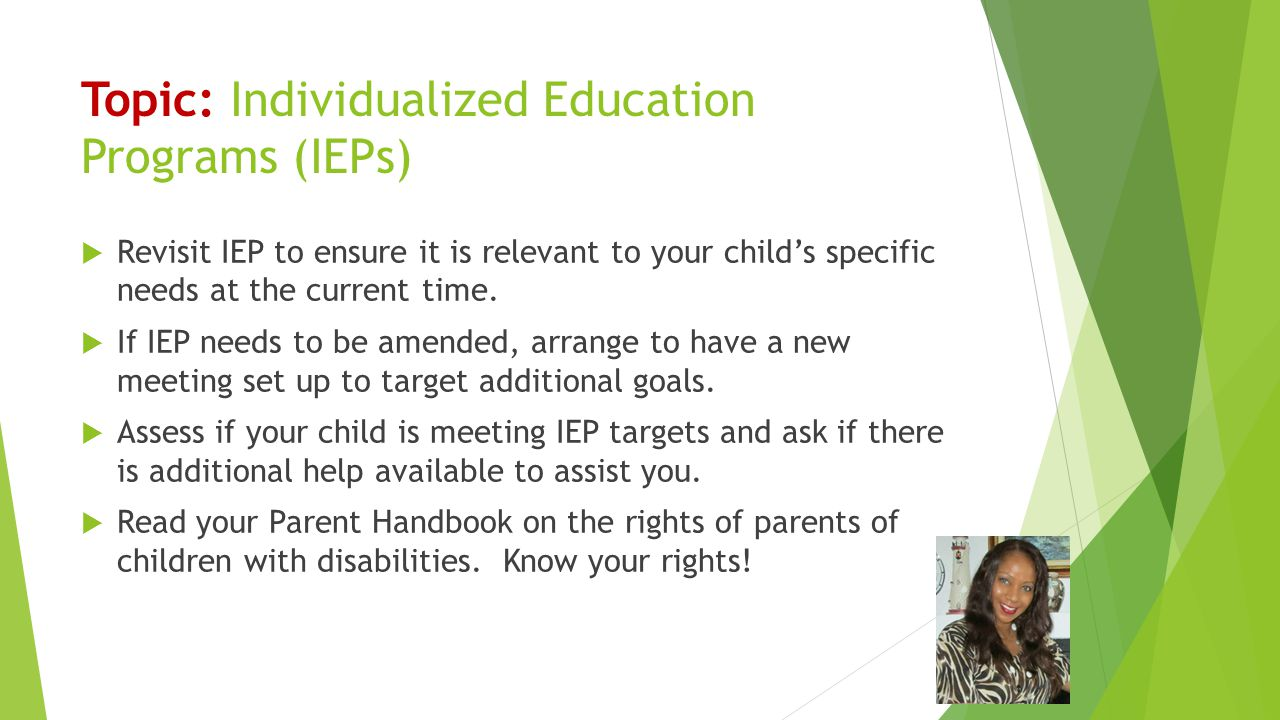 Topic: Individualized Education Programs (IEPs)  Revisit IEP to ensure it is relevant to your child's specific needs at the current time.  If IEP ne