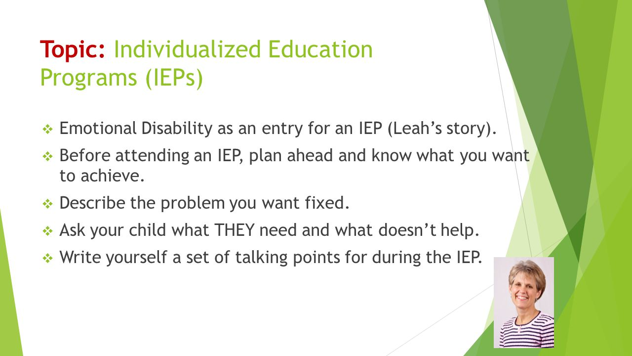 Topic: Individualized Education Programs (IEPs)  Emotional Disability as an entry for an IEP (Leah's story).  Before attending an IEP, plan ahead an