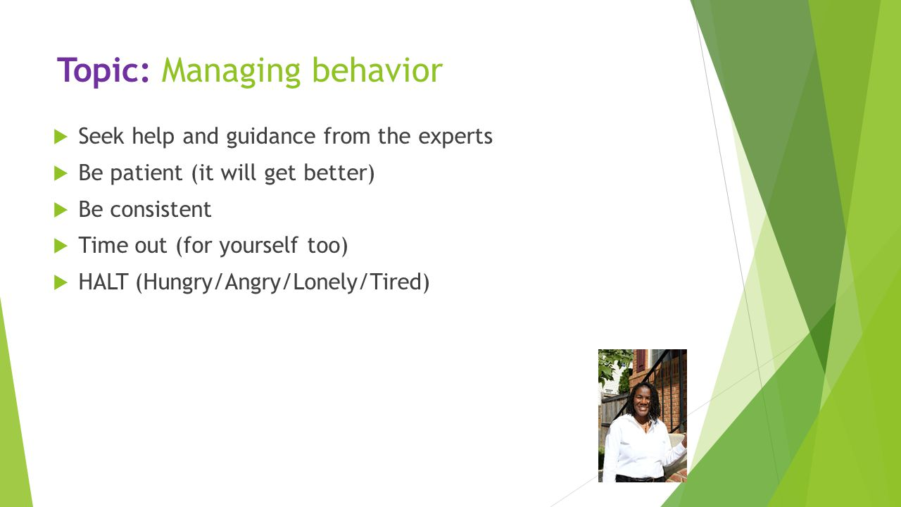 Topic: Managing behavior  Seek help and guidance from the experts  Be patient (it will get better)  Be consistent  Time out (for yourself too)  H
