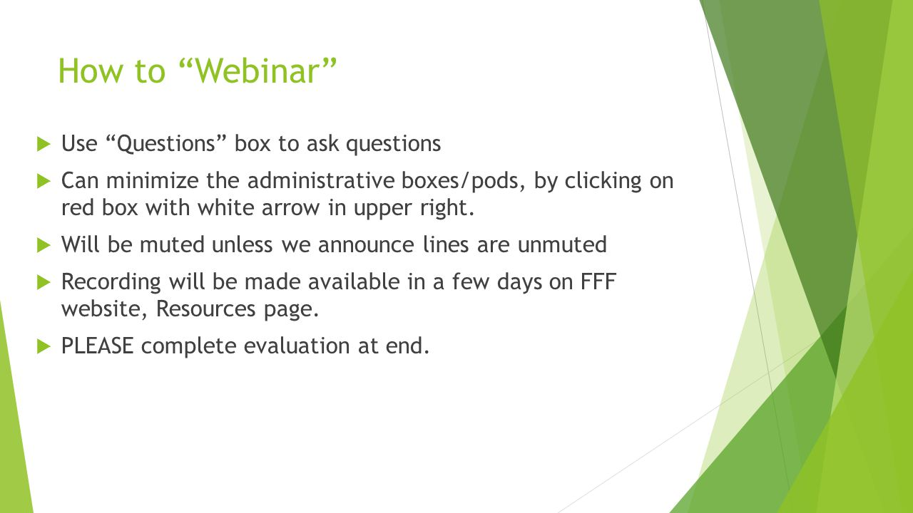 """How to """"Webinar""""  Use """"Questions"""" box to ask questions  Can minimize the administrative boxes/pods, by clicking on red box with white arrow in upper"""