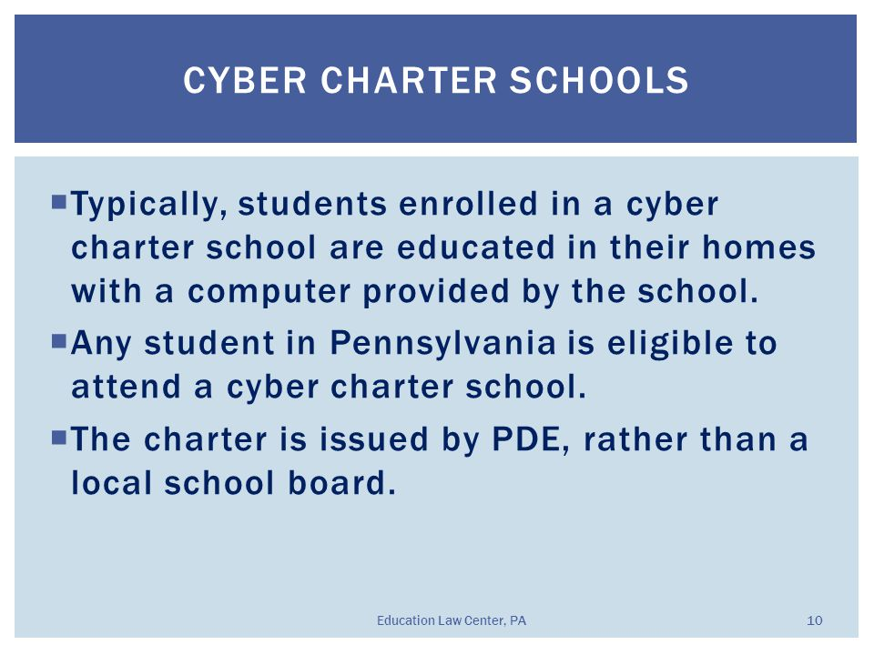  Typically, students enrolled in a cyber charter school are educated in their homes with a computer provided by the school.  Any student in Pennsylv