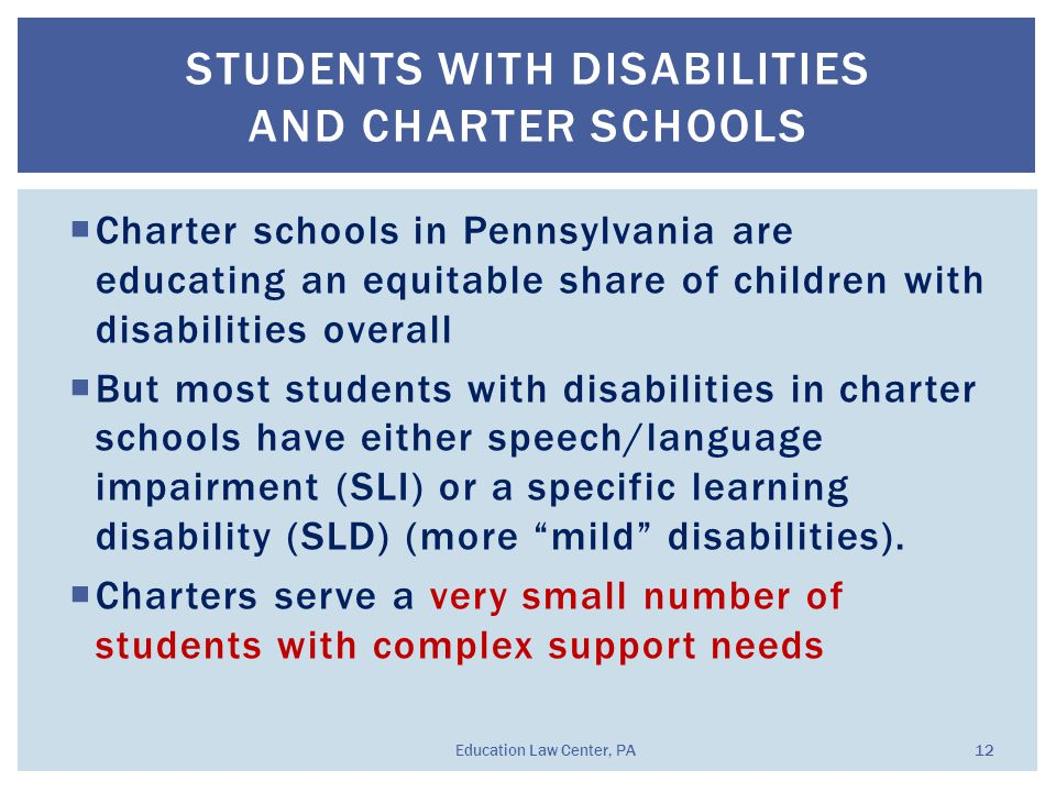 STUDENTS WITH DISABILITIES AND CHARTER SCHOOLS  Charter schools in Pennsylvania are educating an equitable share of children with disabilities overall  But most students with disabilities in charter schools have either speech/language impairment (SLI) or a specific learning disability (SLD) (more mild disabilities).