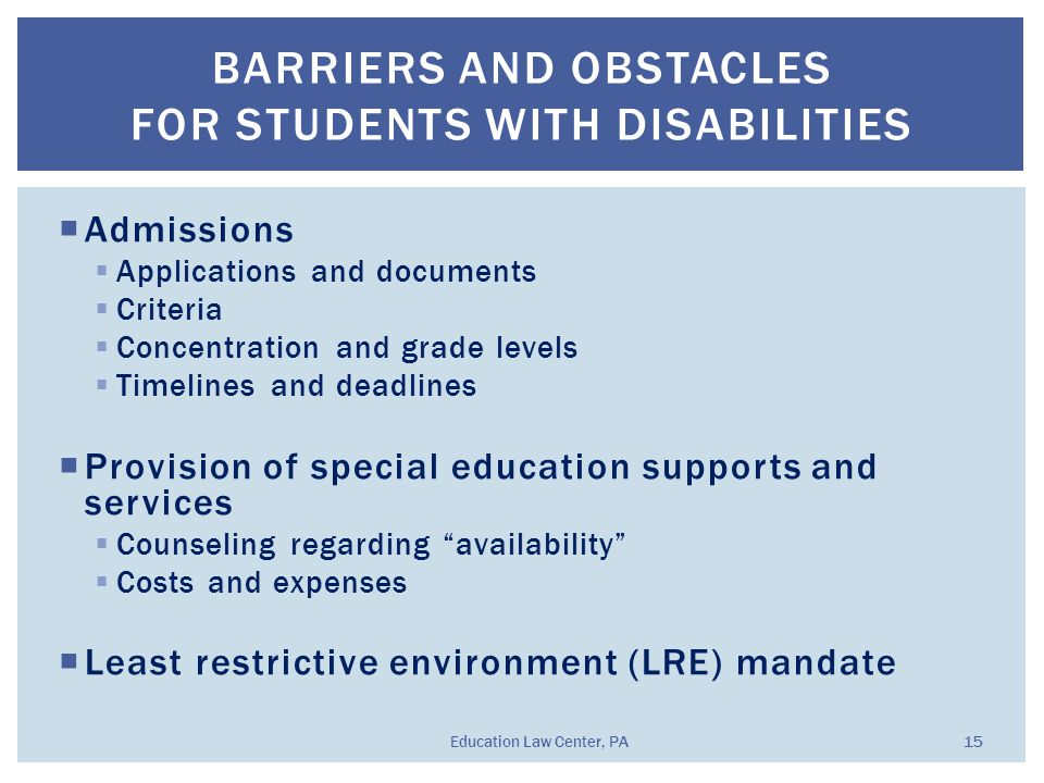  Admissions  Applications and documents  Criteria  Concentration and grade levels  Timelines and deadlines  Provision of special education supports and services  Counseling regarding availability  Costs and expenses  Least restrictive environment (LRE) mandate BARRIERS AND OBSTACLES FOR STUDENTS WITH DISABILITIES Education Law Center, PA 15