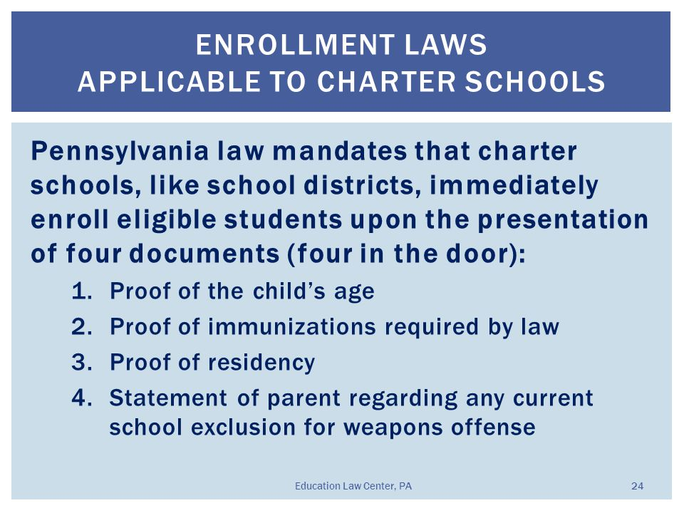 Pennsylvania law mandates that charter schools, like school districts, immediately enroll eligible students upon the presentation of four documents (four in the door): 1.Proof of the child's age 2.Proof of immunizations required by law 3.Proof of residency 4.Statement of parent regarding any current school exclusion for weapons offense ENROLLMENT LAWS APPLICABLE TO CHARTER SCHOOLS Education Law Center, PA 24