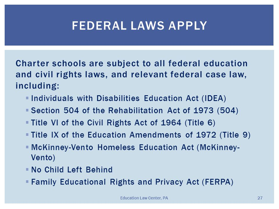 Charter schools are subject to all federal education and civil rights laws, and relevant federal case law, including:  Individuals with Disabilities