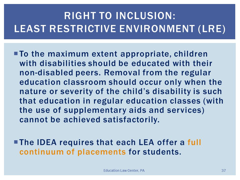  To the maximum extent appropriate, children with disabilities should be educated with their non-disabled peers. Removal from the regular education c