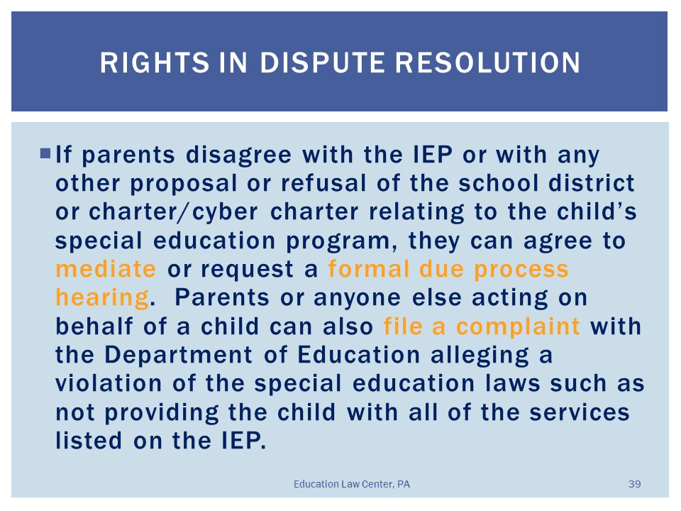  If parents disagree with the IEP or with any other proposal or refusal of the school district or charter/cyber charter relating to the child's special education program, they can agree to mediate or request a formal due process hearing.