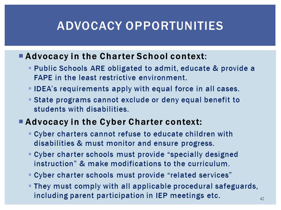 ADVOCACY OPPORTUNITIES  Advocacy in the Charter School context:  Public Schools ARE obligated to admit, educate & provide a FAPE in the least restri