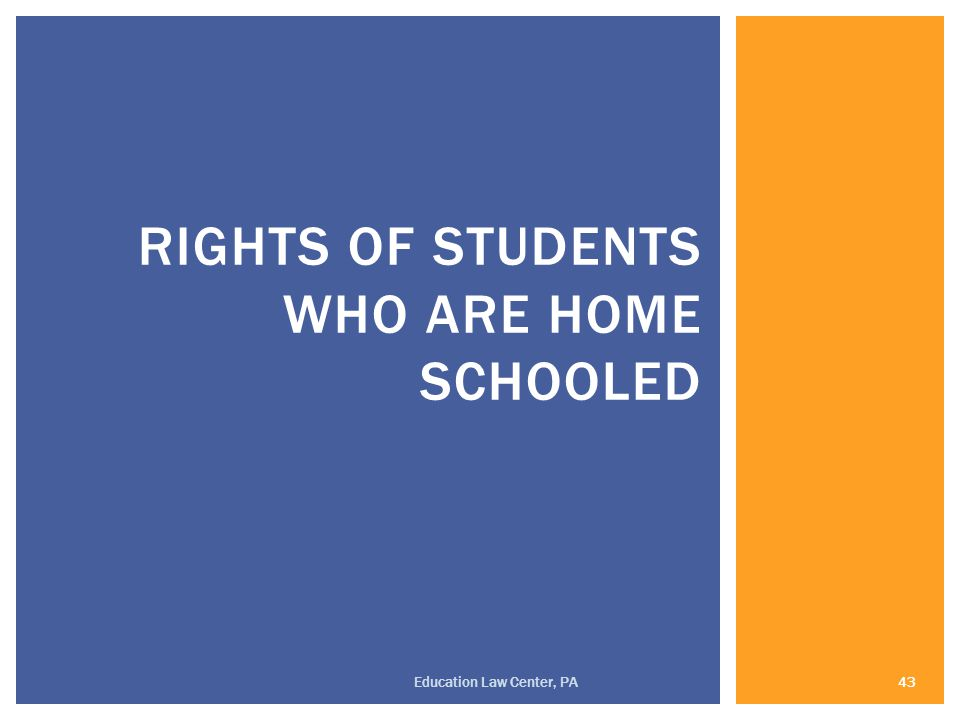 RIGHTS OF STUDENTS WHO ARE HOME SCHOOLED 43 Education Law Center, PA