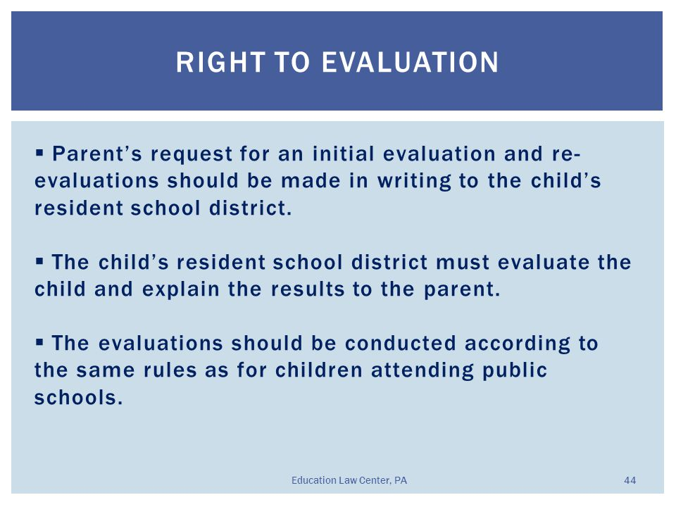 RIGHT TO EVALUATION Education Law Center, PA 44  Parent's request for an initial evaluation and re- evaluations should be made in writing to the chil