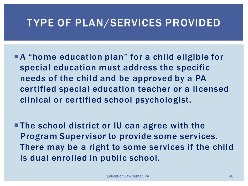  A home education plan for a child eligible for special education must address the specific needs of the child and be approved by a PA certified special education teacher or a licensed clinical or certified school psychologist.