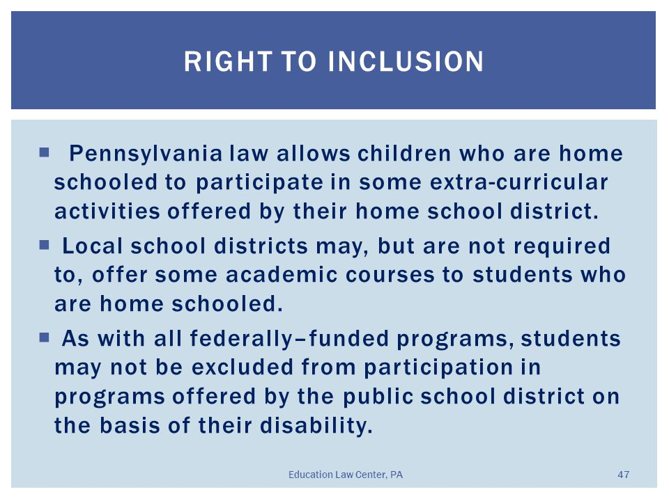  Pennsylvania law allows children who are home schooled to participate in some extra-curricular activities offered by their home school district.