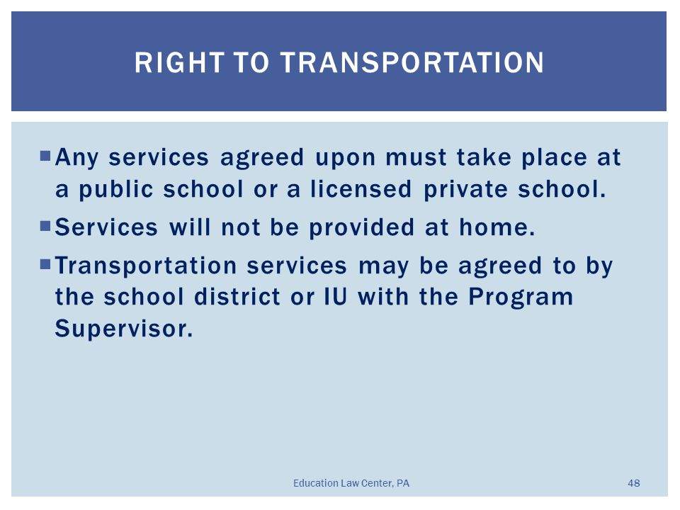  Any services agreed upon must take place at a public school or a licensed private school.  Services will not be provided at home.  Transportation