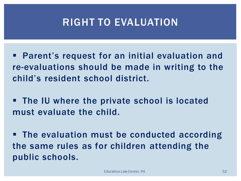 RIGHT TO EVALUATION Education Law Center, PA 52  Parent's request for an initial evaluation and re-evaluations should be made in writing to the child