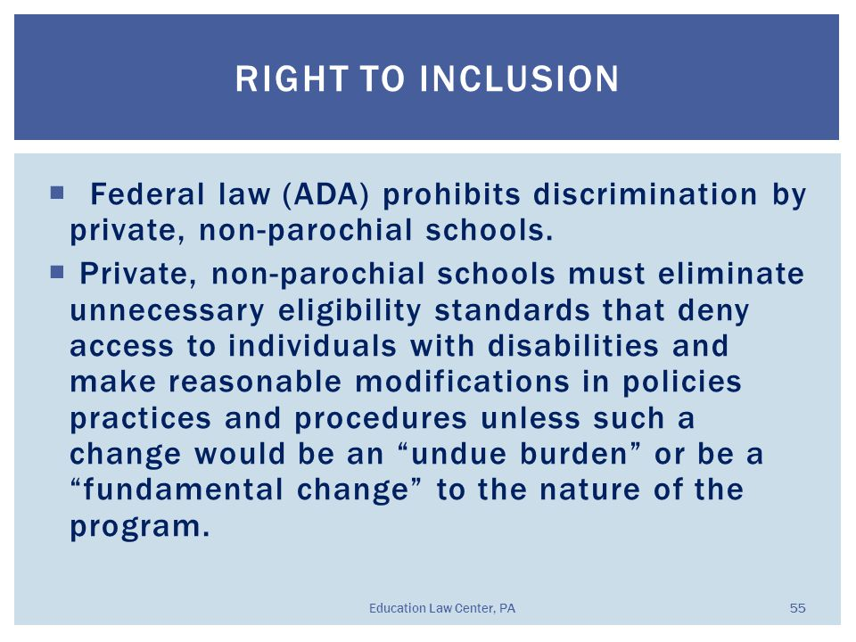  Federal law (ADA) prohibits discrimination by private, non-parochial schools.  Private, non-parochial schools must eliminate unnecessary eligibilit