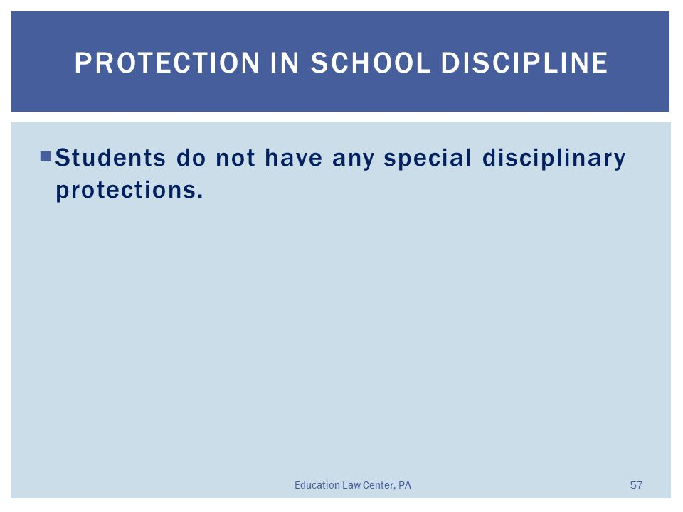  Students do not have any special disciplinary protections. PROTECTION IN SCHOOL DISCIPLINE Education Law Center, PA 57